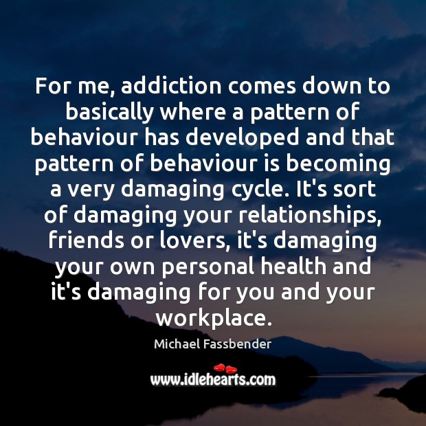 Image, For me, addiction comes down to basically where a pattern of behaviour