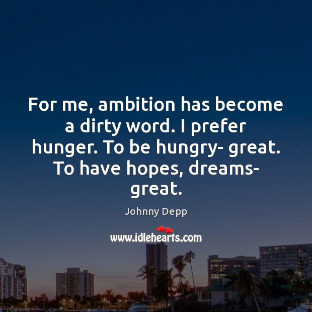 Image, For me, ambition has become a dirty word. I prefer hunger. To