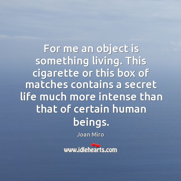 For me an object is something living. This cigarette or this box of matches contains a secret life Joan Miro Picture Quote