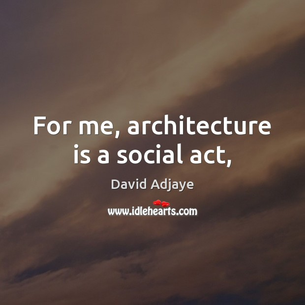 For me, architecture is a social act, Architecture Quotes Image