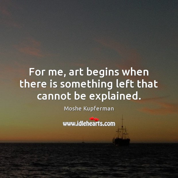 For me, art begins when there is something left that cannot be explained. Image