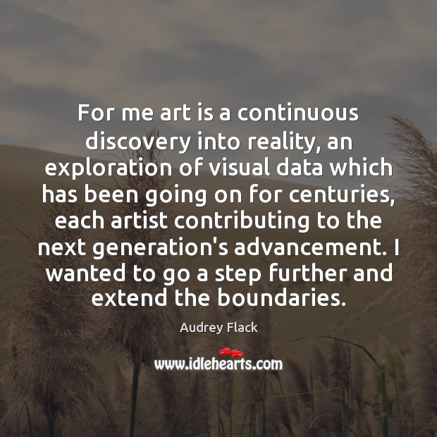 Image, For me art is a continuous discovery into reality, an exploration of