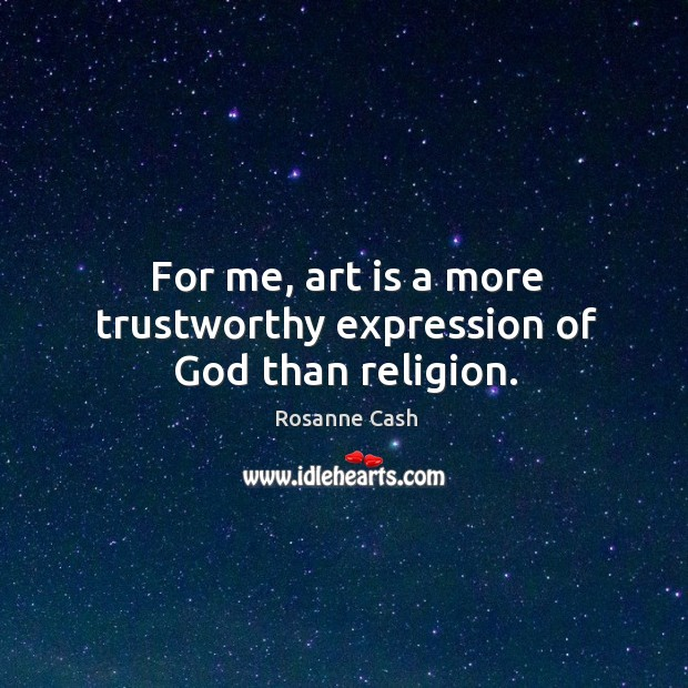 For me, art is a more trustworthy expression of God than religion. Rosanne Cash Picture Quote