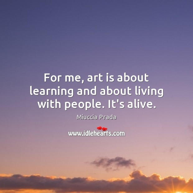 For me, art is about learning and about living with people. It's alive. Image