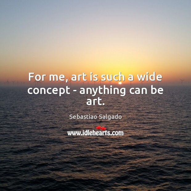 Image, For me, art is such a wide concept – anything can be art.