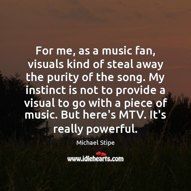 For me, as a music fan, visuals kind of steal away the Michael Stipe Picture Quote