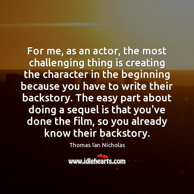 For me, as an actor, the most challenging thing is creating the Image