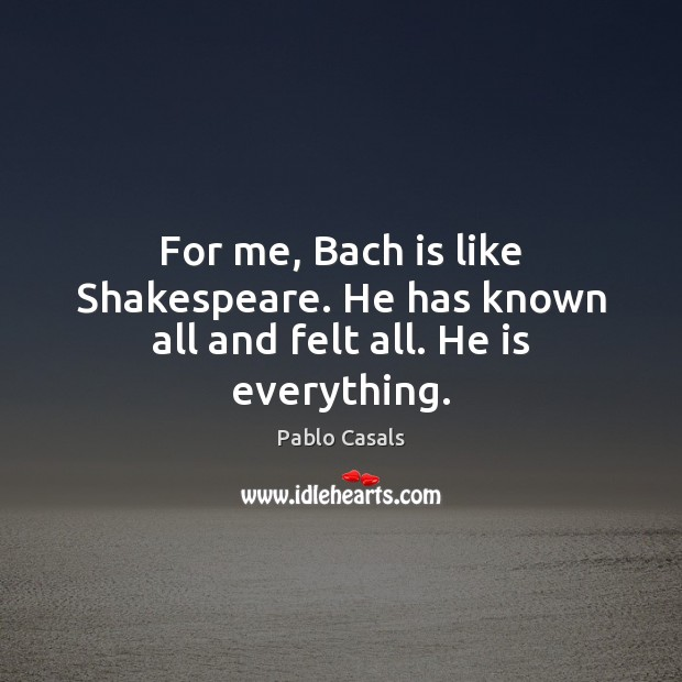 Image, For me, Bach is like Shakespeare. He has known all and felt all. He is everything.