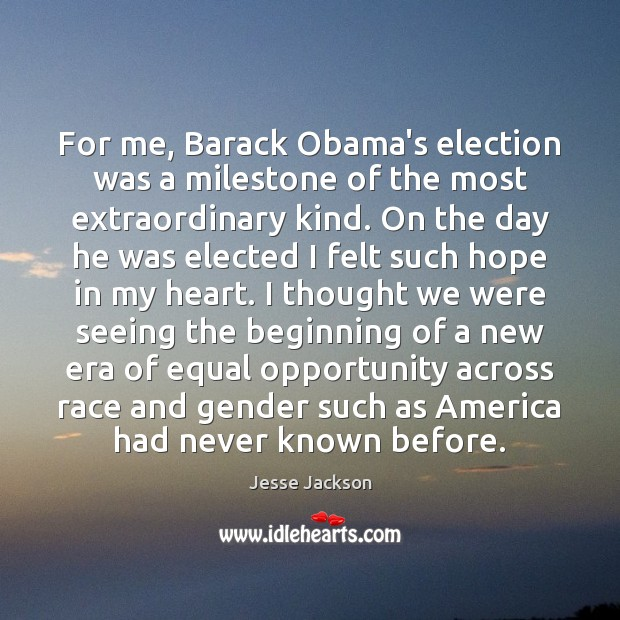 For me, Barack Obama's election was a milestone of the most extraordinary Jesse Jackson Picture Quote