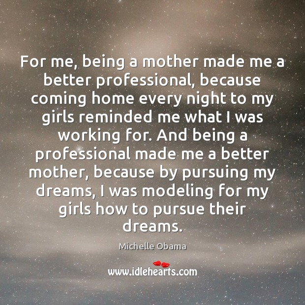 For me, being a mother made me a better professional, because coming Michelle Obama Picture Quote