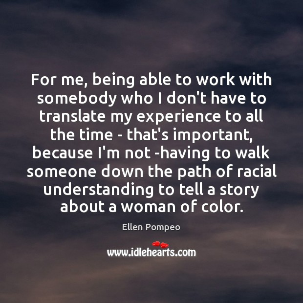 For me, being able to work with somebody who I don't have Ellen Pompeo Picture Quote