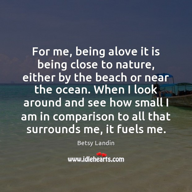 For me, being alove it is being close to nature, either by Comparison Quotes Image