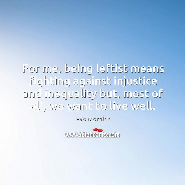 For me, being leftist means fighting against injustice and inequality but, most of all, we want to live well. Image