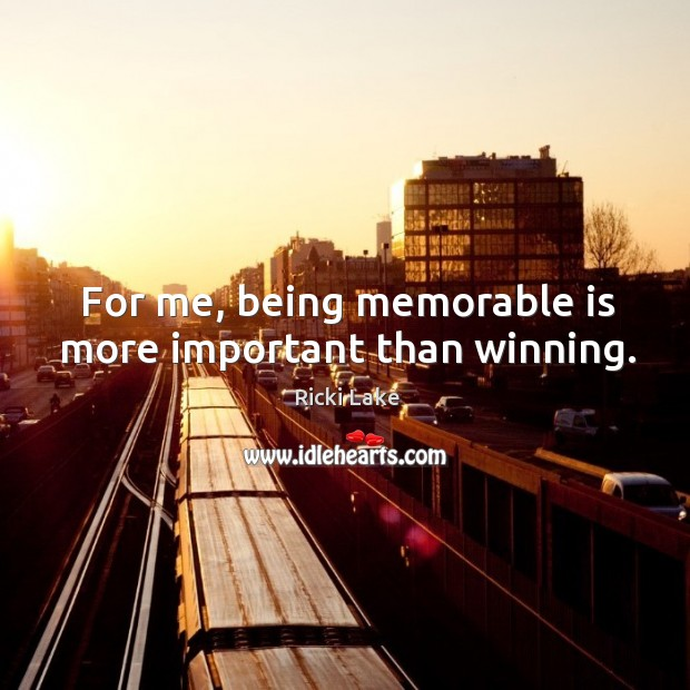 For me, being memorable is more important than winning. Image