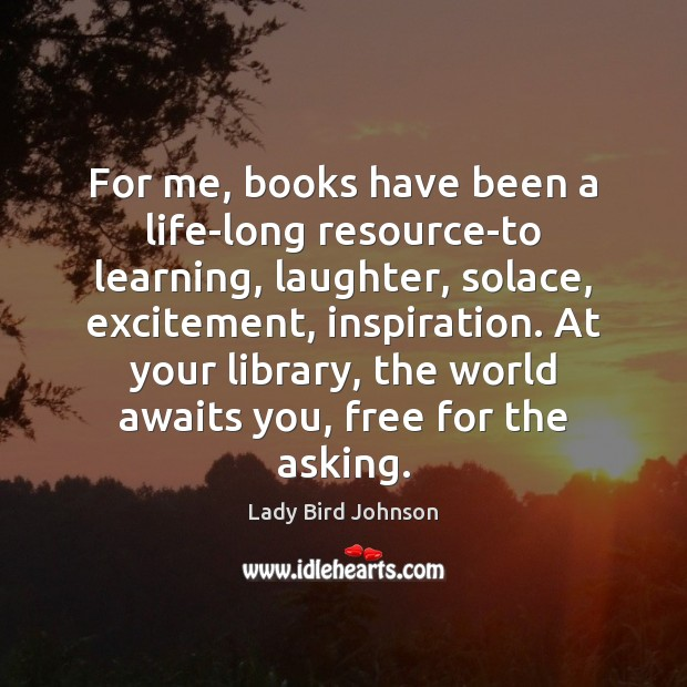 For me, books have been a life-long resource-to learning, laughter, solace, excitement, Lady Bird Johnson Picture Quote