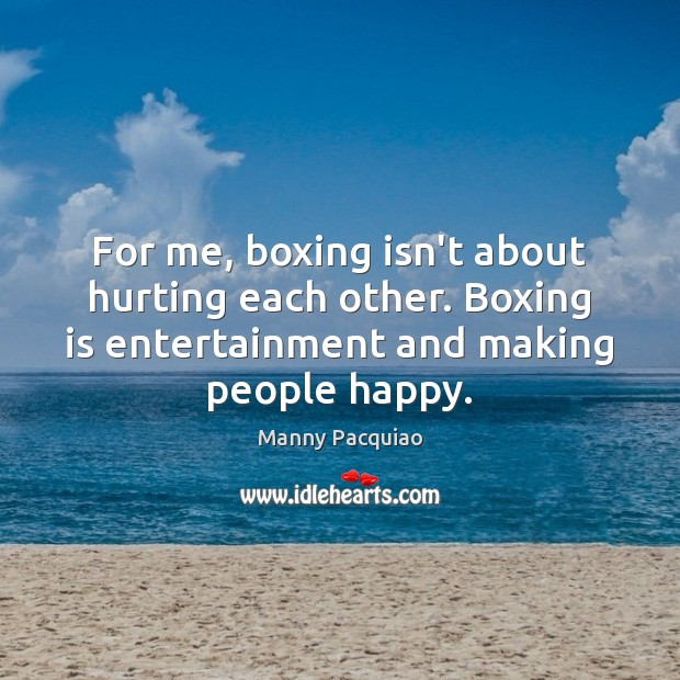 For me, boxing isn't about hurting each other. Boxing is entertainment and Manny Pacquiao Picture Quote