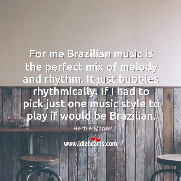 For me brazilian music is the perfect mix of melody and rhythm. It just bubbles rhythmically. Image