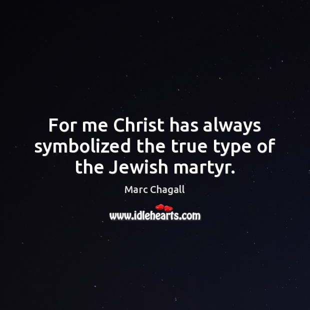 For me Christ has always symbolized the true type of the Jewish martyr. Marc Chagall Picture Quote