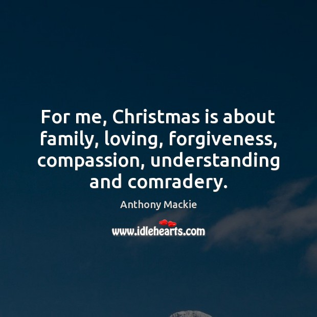 For me, Christmas is about family, loving, forgiveness, compassion, understanding and comradery. Image