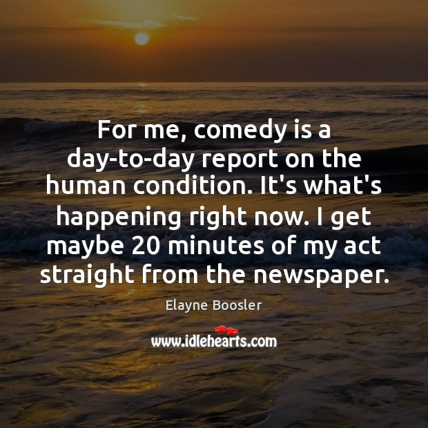 For me, comedy is a day-to-day report on the human condition. It's Elayne Boosler Picture Quote