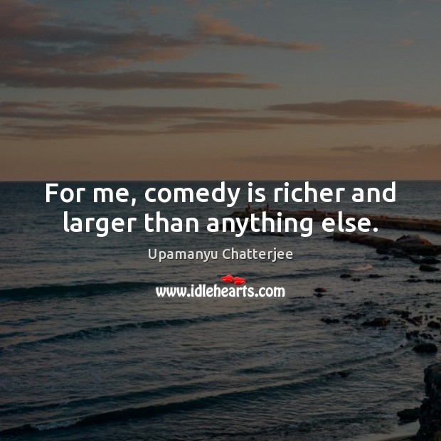 For me, comedy is richer and larger than anything else. Image
