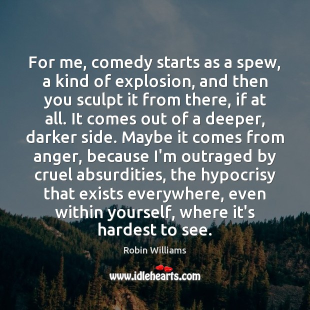 For me, comedy starts as a spew, a kind of explosion, and Image