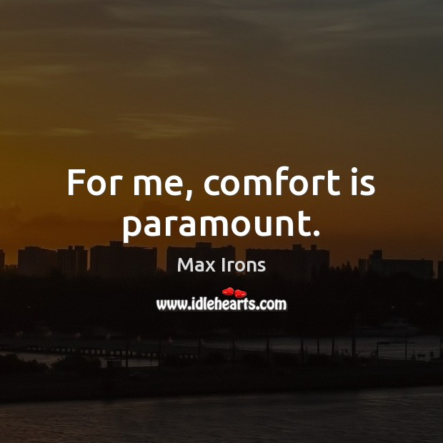 For me, comfort is paramount. Max Irons Picture Quote