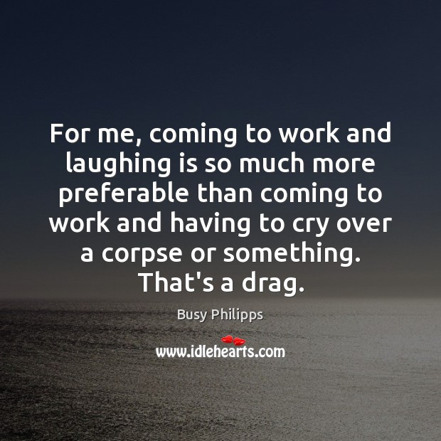 For me, coming to work and laughing is so much more preferable Image