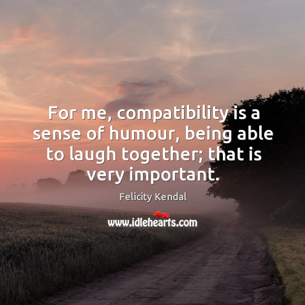For me, compatibility is a sense of humour, being able to laugh together; that is very important. Image