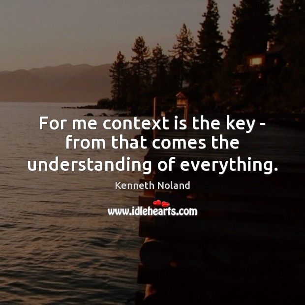 For me context is the key – from that comes the understanding of everything. Kenneth Noland Picture Quote