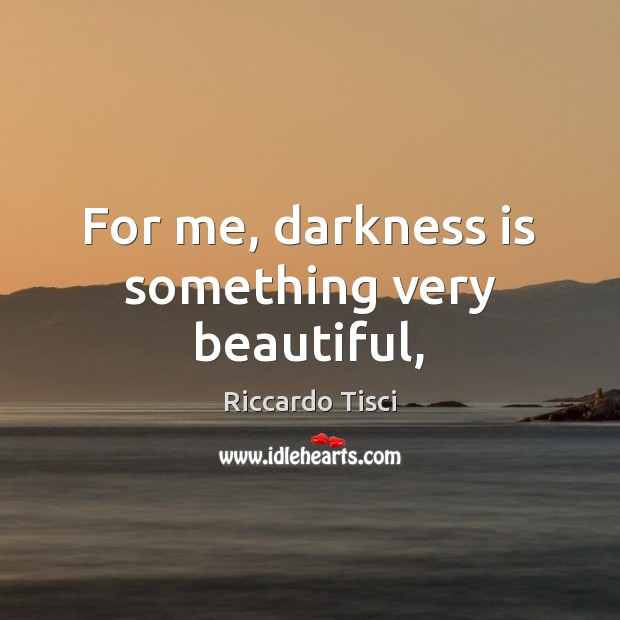 For me, darkness is something very beautiful, Image