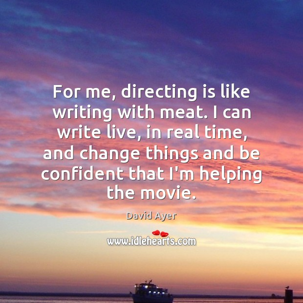 Image, For me, directing is like writing with meat. I can write live,