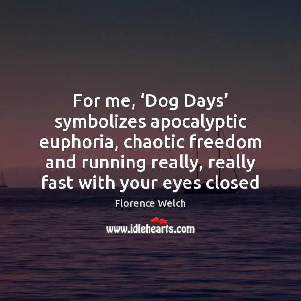 For me, 'Dog Days' symbolizes apocalyptic euphoria, chaotic freedom and running really, Image
