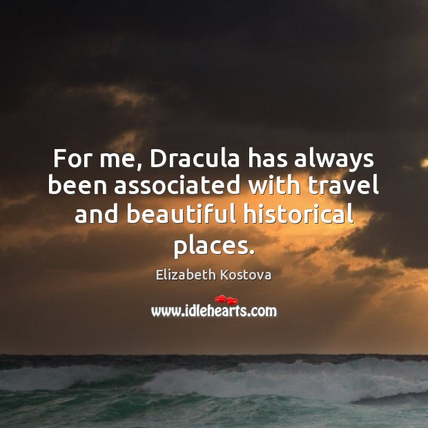 For me, Dracula has always been associated with travel and beautiful historical places. Elizabeth Kostova Picture Quote