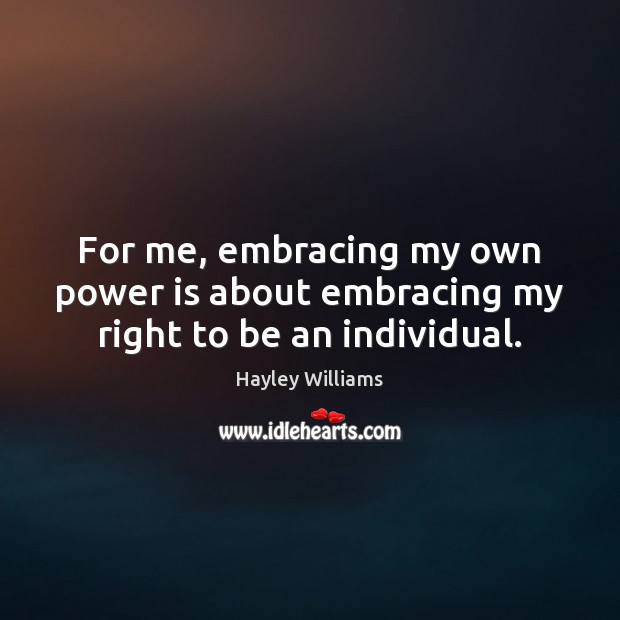 For me, embracing my own power is about embracing my right to be an individual. Hayley Williams Picture Quote