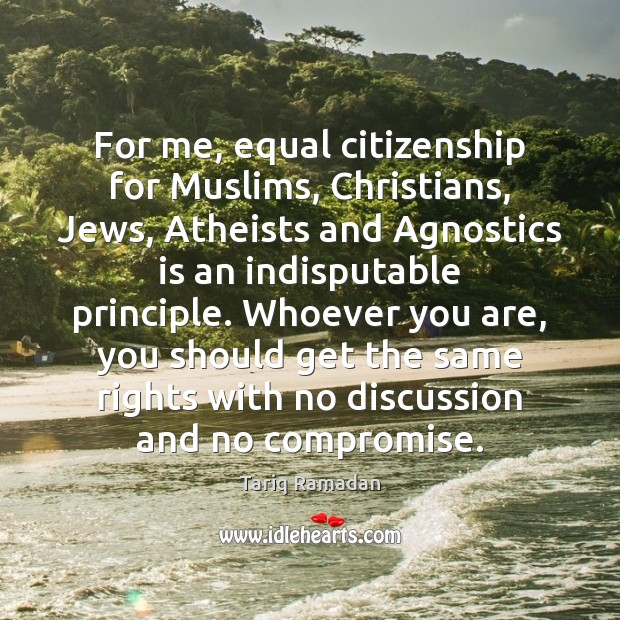 For me, equal citizenship for Muslims, Christians, Jews, Atheists and Agnostics is Tariq Ramadan Picture Quote