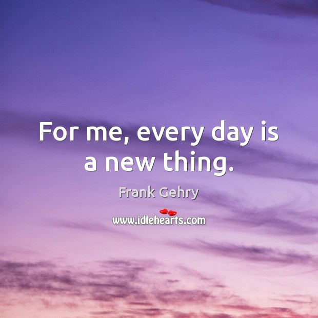 For me, every day is a new thing. Frank Gehry Picture Quote