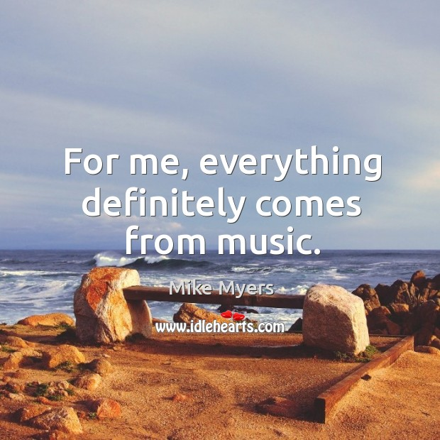 For me, everything definitely comes from music. Mike Myers Picture Quote