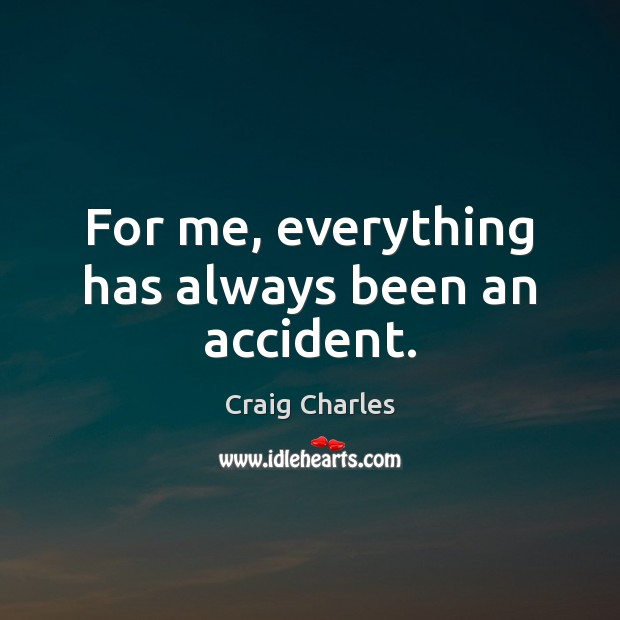 For me, everything has always been an accident. Image
