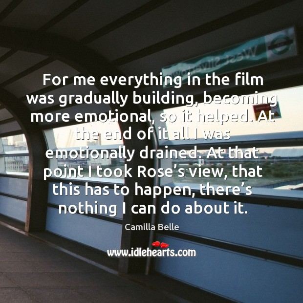 For me everything in the film was gradually building, becoming more emotional, so it helped. Image