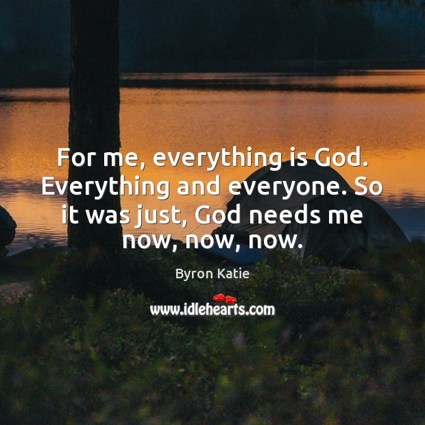 For me, everything is God. Everything and everyone. So it was just, Byron Katie Picture Quote