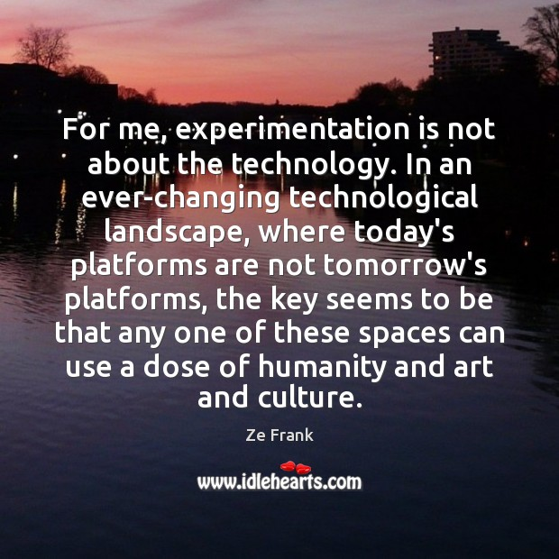 Image, For me, experimentation is not about the technology. In an ever-changing technological
