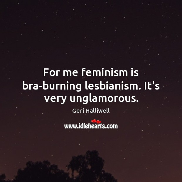 For me feminism is bra-burning lesbianism. It's very unglamorous. Geri Halliwell Picture Quote