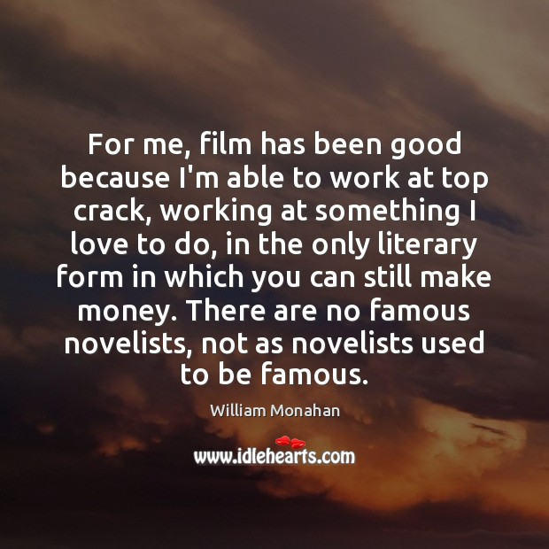 For me, film has been good because I'm able to work at William Monahan Picture Quote
