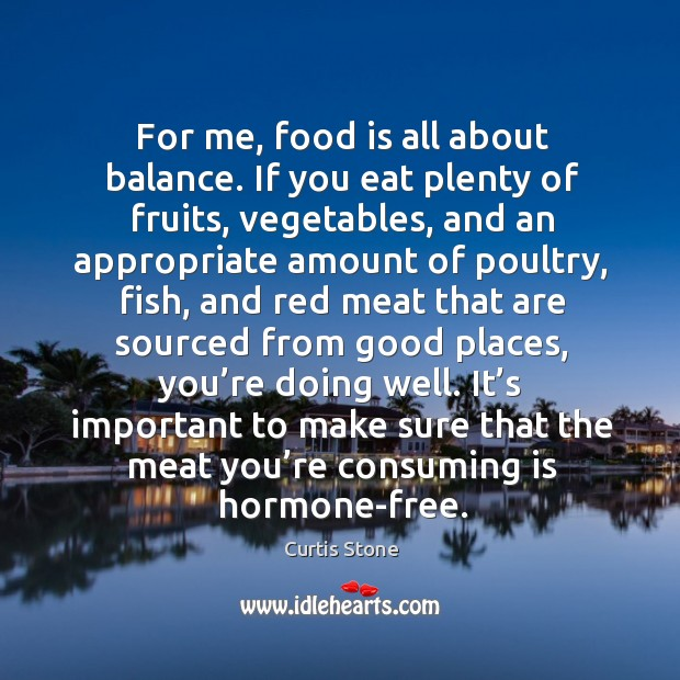 For me, food is all about balance. If you eat plenty of fruits, vegetables, and an Curtis Stone Picture Quote