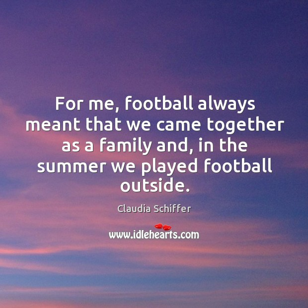For me, football always meant that we came together as a family and, in the summer we played football outside. Claudia Schiffer Picture Quote
