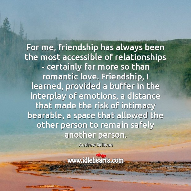 For me, friendship has always been the most accessible of relationships – Andrew Sullivan Picture Quote