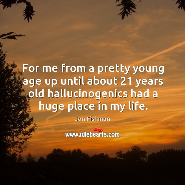For me from a pretty young age up until about 21 years old hallucinogenics had a huge place in my life. Image