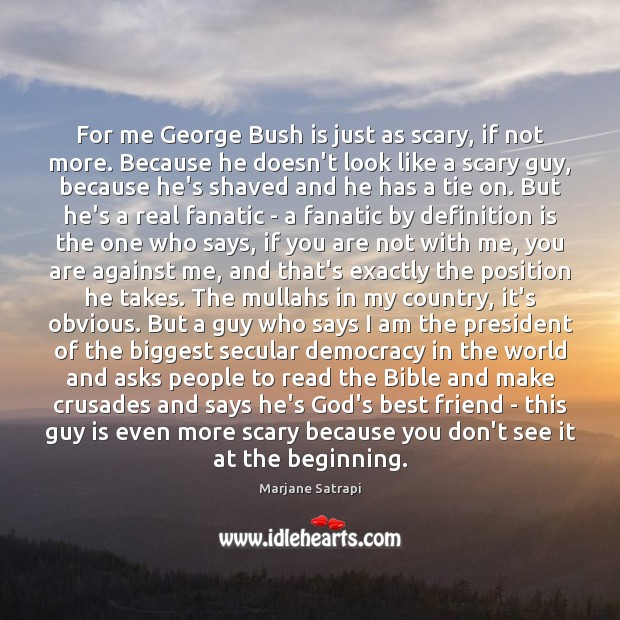 For me George Bush is just as scary, if not more. Because Image