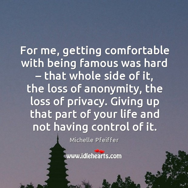 For me, getting comfortable with being famous was hard – that whole side of it Michelle Pfeiffer Picture Quote